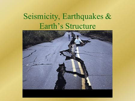 Seismicity, Earthquakes & Earth's Structure. What is an Earthquake? Vibration of the Earth produced by the rapid release of energy. Energy release due.