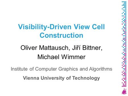 Visibility-Driven View Cell Construction Oliver Mattausch, Jiří Bittner, Michael Wimmer Institute of Computer Graphics and Algorithms Vienna University.