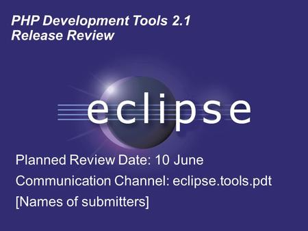 PHP Development Tools 2.1 Release Review Planned Review Date: 10 June Communication Channel: eclipse.tools.pdt [Names of submitters]