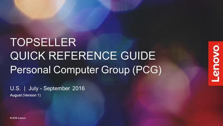 TOPSELLER QUICK REFERENCE GUIDE Personal Computer Group (PCG) U.S. | July - September 2016 August (Version 1) © 2016 Lenovo.