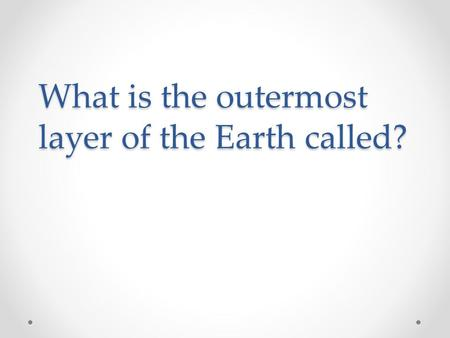What is the outermost layer of the Earth called?.