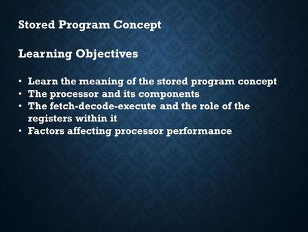 Stored Program Concept Learning Objectives Learn the meaning of the stored program concept The processor and its components The fetch-decode-execute and.