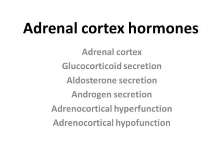 Adrenal cortex hormones Adrenal cortex Glucocorticoid secretion Aldosterone secretion Androgen secretion Adrenocortical hyperfunction Adrenocortical hypofunction.