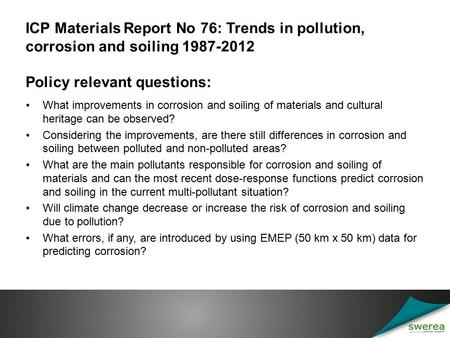ICP Materials Report No 76: Trends in pollution, corrosion and soiling 1987-2012 Policy relevant questions: What improvements in corrosion and soiling.