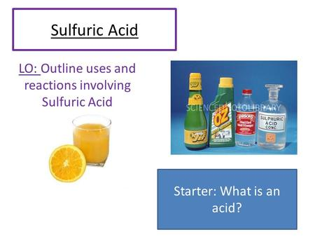 Sulfuric Acid LO: Outline uses and reactions involving Sulfuric Acid Starter: What is an acid?