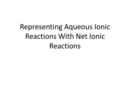 Representing Aqueous Ionic Reactions With Net Ionic Reactions.