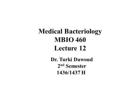 Medical Bacteriology MBIO 460 Lecture 12 Dr. Turki Dawoud 2 nd Semester 1436/1437 H.