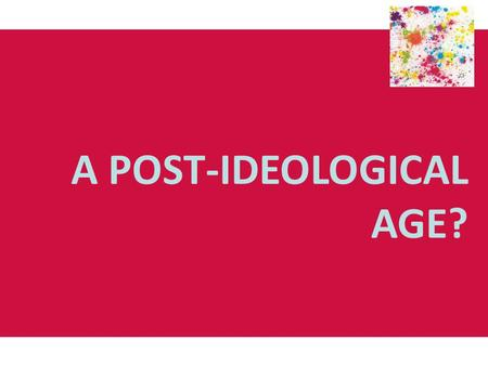 A POST-IDEOLOGICAL AGE?. Endism: An end to ideology? Following the consensus of political thought in the 1950s and 60s, particularly the consensus on.