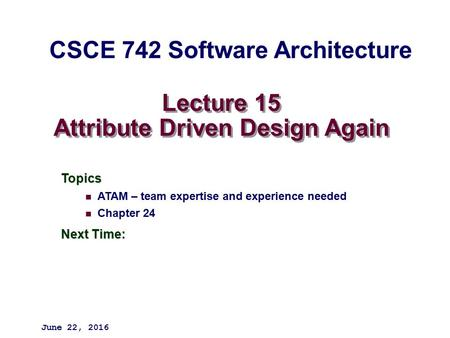 Lecture 15 Attribute Driven Design Again Topics ATAM – team expertise and experience needed Chapter 24 Next Time: June 22, 2016 CSCE 742 Software Architecture.