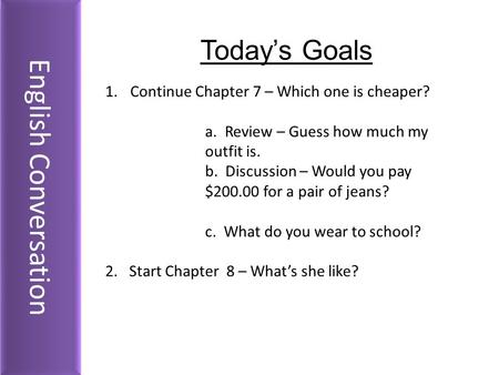 English Conversation Today's Goals 1.Continue Chapter 7 – Which one is cheaper? a. Review – Guess how much my outfit is. b. Discussion – Would you pay.