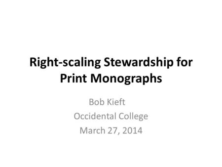 Right-scaling Stewardship for Print Monographs Bob Kieft Occidental College March 27, 2014.