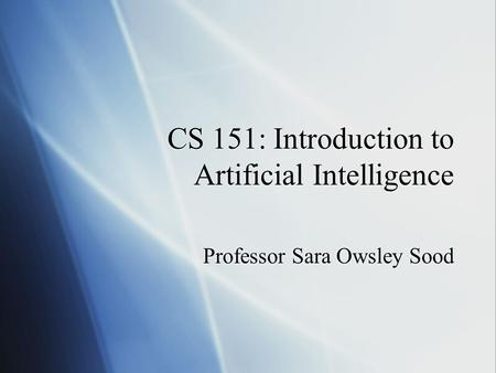 CS 151: Introduction to Artificial Intelligence Professor Sara Owsley Sood.
