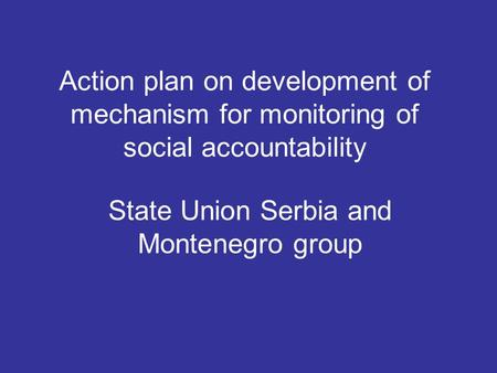 Action plan on development of mechanism for monitoring of social accountability State Union Serbia and Montenegro group.