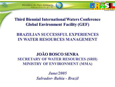Third Biennial International Waters Conference Global Environment Facility (GEF) BRAZILIAN SUCCESSFUL EXPERIENCES IN WATER RESOURCES MANAGEMENT JOÃO BOSCO.