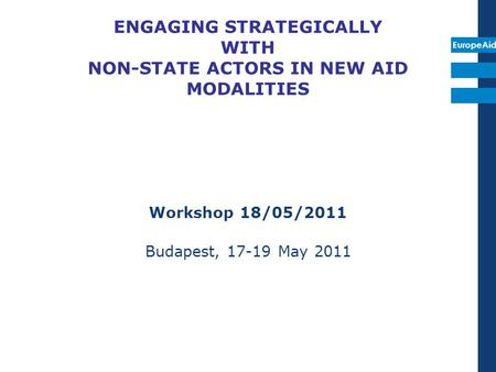 EuropeAid ENGAGING STRATEGICALLY WITH NON-STATE ACTORS IN NEW AID MODALITIES Workshop 18/05/2011 Budapest, 17-19 May 2011.