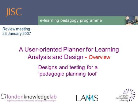 Designs and testing for a 'pedagogic planning tool' A User-oriented Planner for Learning Analysis and Design - Overview Review meeting 23 January 2007.