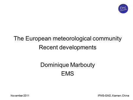 IFMS-GM2, Xiamen, ChinaNovember 2011 The European meteorological community Recent developments Dominique Marbouty EMS.