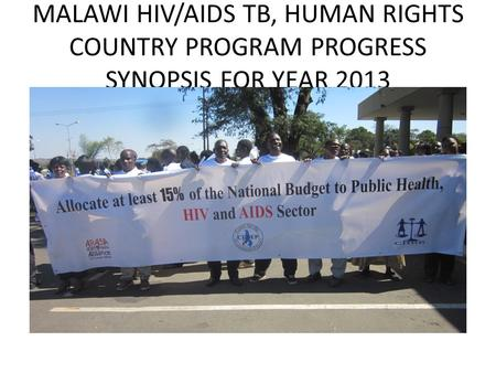MALAWI HIV/AIDS TB, HUMAN RIGHTS COUNTRY PROGRAM PROGRESS SYNOPSIS FOR YEAR 2013.