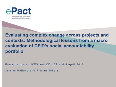 Presentation at UKES and CDI, 27 and 9 April 2016 Jeremy Holland and Florian Schatz Evaluating complex change across projects and contexts: Methodological.