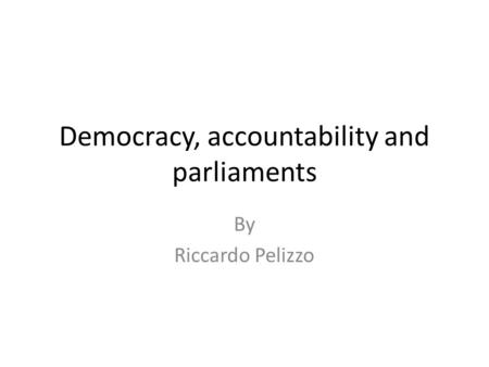 Democracy, accountability and parliaments By Riccardo Pelizzo.