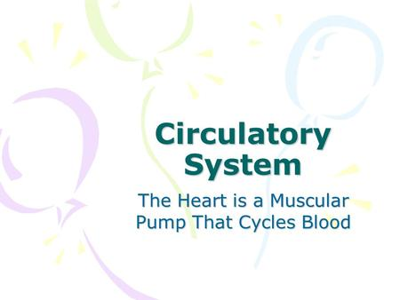 Circulatory System The Heart is a Muscular Pump That Cycles Blood.