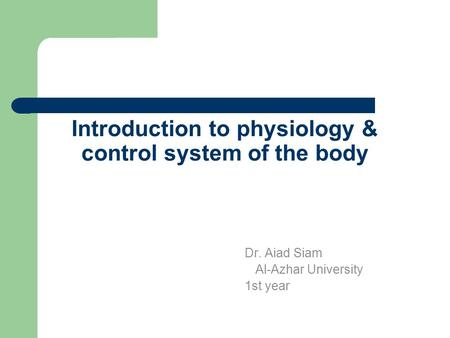 Introduction to physiology & control system of the body Dr. Aiad Siam Al-Azhar University 1st year.