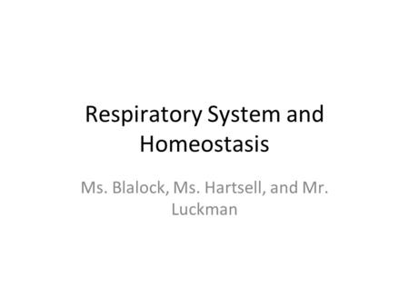 Respiratory System and Homeostasis Ms. Blalock, Ms. Hartsell, and Mr. Luckman.