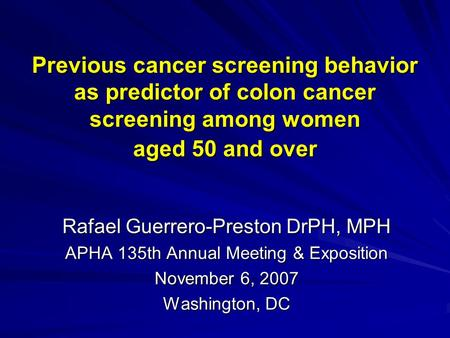 Previous cancer screening behavior as predictor of colon cancer screening among women aged 50 and over Rafael Guerrero-Preston DrPH, MPH APHA 135th Annual.