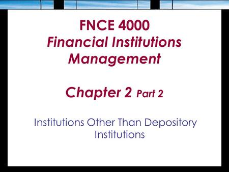 FNCE 4000 Financial Institutions Management Chapter 2 Part 2 Institutions Other Than Depository Institutions.