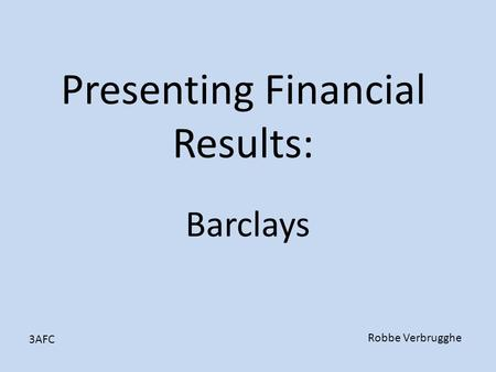 Presenting Financial Results: Barclays Robbe Verbrugghe 3AFC.