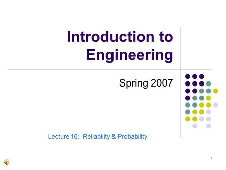1 Introduction to Engineering Spring 2007 Lecture 16: Reliability & Probability.