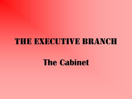 The Executive Branch The Cabinet What Is It? Secretaries of 15 executive departments (pending Senate approval) Vice President Other top officials It.
