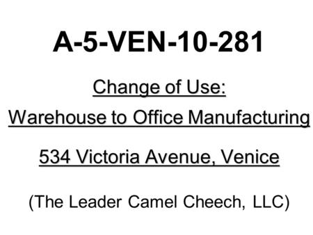 Change of Use: Warehouse to Office Manufacturing 534 Victoria Avenue, Venice A-5-VEN-10-281 Change of Use: Warehouse to Office Manufacturing 534 Victoria.