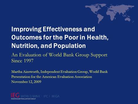 Improving Effectiveness and Outcomes for the Poor in Health, Nutrition, and Population An Evaluation of World Bank Group Support Since 1997 Martha Ainsworth,