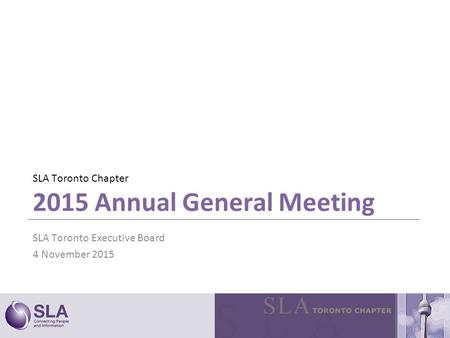 SLA Toronto Chapter 2015 Annual General Meeting SLA Toronto Executive Board 4 November 2015.