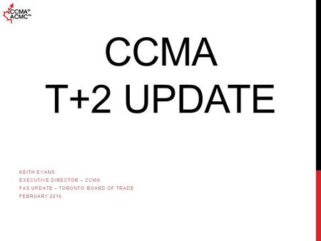 CCMA T+2 UPDATE KEITH EVANS EXECUTIVE DIRECTOR – CCMA FAS UPDATE – TORONTO BOARD OF TRADE FEBRUARY 2016.
