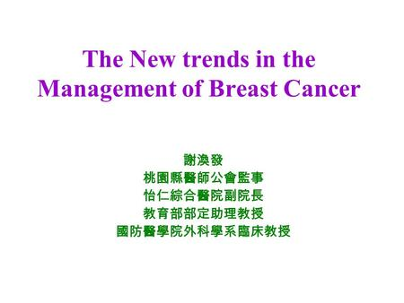 The New trends in the Management of Breast Cancer 謝渙發 桃園縣醫師公會監事 怡仁綜合醫院副院長 教育部部定助理教授 國防醫學院外科學系臨床教授.