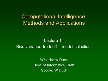 Computational Intelligence: Methods and Applications Lecture 14 Bias-variance tradeoff – model selection. Włodzisław Duch Dept. of Informatics, UMK Google: