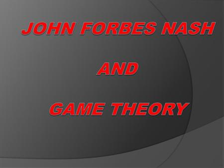 John Forbes Nash John Forbes Nash, Jr. (born June 13, 1928) is an American mathematician whose works in game theory, differential geometry, and partial.