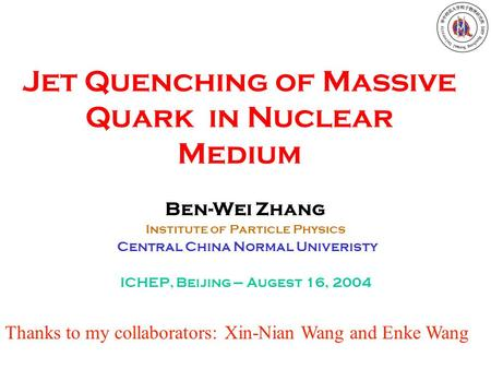 Jet Quenching of Massive Quark in Nuclear Medium Ben-Wei Zhang Institute of Particle Physics Central China Normal Univeristy ICHEP, Beijing --- Augest.