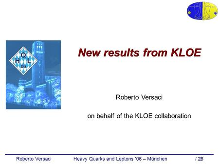Roberto Versaci Heavy Quarks and Leptons '06 – München / 26 1 New results from KLOE Roberto Versaci on behalf of the KLOE collaboration.
