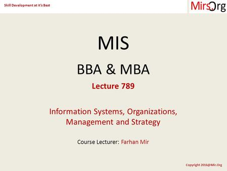 Skill Development at it's Best Copyright MIS BBA & MBA Lecture 789 Information Systems, Organizations, Management and Strategy Course Lecturer: