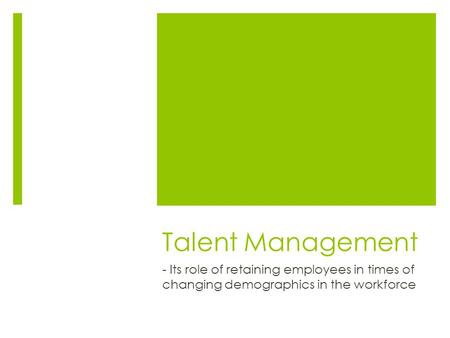 Talent Management - Its role of retaining employees in times of changing demographics in the workforce.