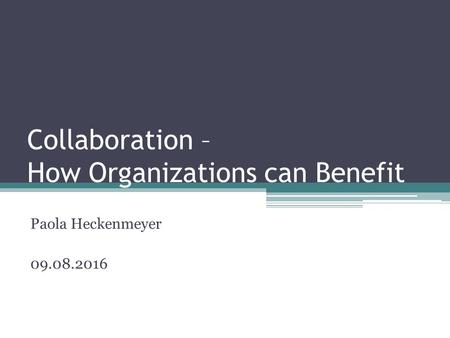Collaboration – How Organizations can Benefit Paola Heckenmeyer 09.08.2016.
