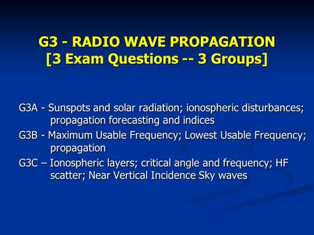 G3 - RADIO WAVE PROPAGATION [3 Exam Questions -- 3 Groups] G3A - Sunspots and solar radiation; ionospheric disturbances; propagation forecasting and indices.