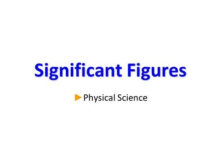 Significant Figures ► ► Physical Science. What is a significant figure? ► There are 2 kinds of numbers: –Exact: the amount is known with certainty. 2.