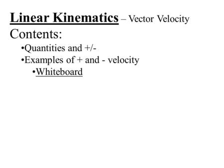 Linear Kinematics – Vector Velocity Contents: Quantities and +/- Examples of + and - velocity Whiteboard.