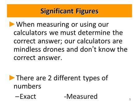 Significant Figures ► ► When measuring or using our calculators we must determine the correct answer; our calculators are mindless drones and don't know.