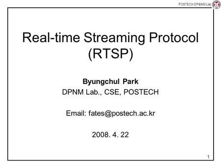 POSTECH DP&NM Lab 1 Real-time Streaming Protocol (RTSP) Byungchul Park DPNM Lab., CSE, POSTECH   2008. 4. 22.