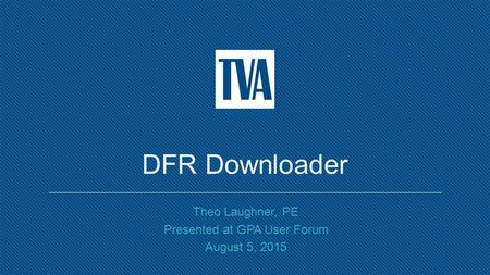 DFR Downloader Theo Laughner, PE Presented at GPA User Forum August 5, 2015.